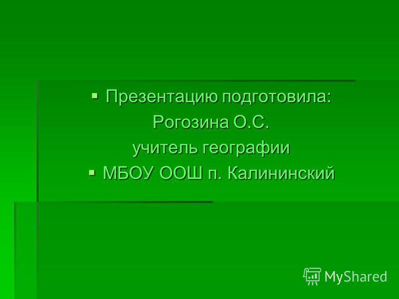 Презентацию подготовила: Презентацию подготовила: Рогозина О.С. учитель географии МБОУ ООШ п. Калининский МБОУ ООШ п. Калининский