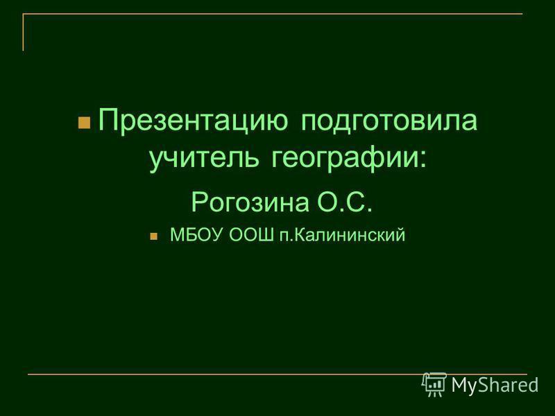 Презентацию подготовила учитель географии: Рогозина О.С. МБОУ ООШ п.Калининский