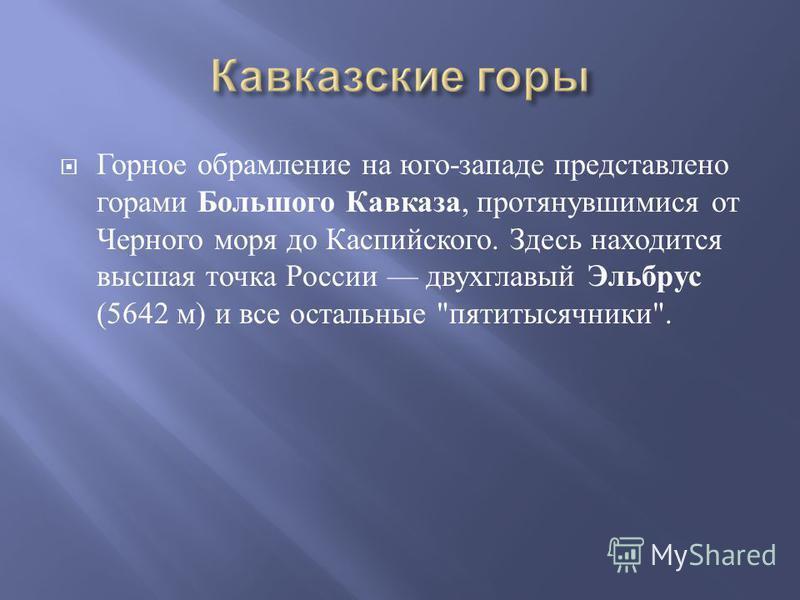 Горное обрамление на юго - западе представлено горами Большого Кавказа, протянувшимися от Черного моря до Каспийского. Здесь находится высшая точка России двухглавый Эльбрус (5642 м ) и все остальные  пятитысячники .