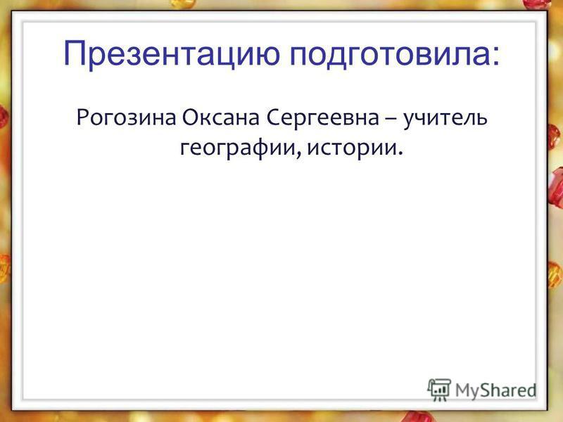 Презентацию подготовила: Рогозина Оксана Сергеевна – учитель географии, истории.