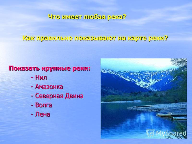 Показать крупные реки: - Нил - Нил - Амазонка - Амазонка - Северная Двина - Северная Двина - Волга - Волга - Лена - Лена Что имеет любая река? Как правильно показывают на карте реки?