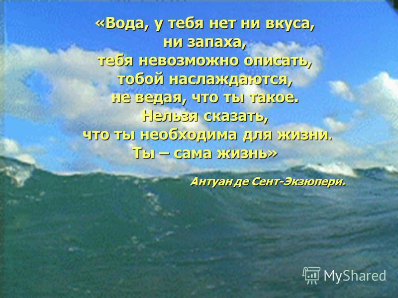 «Вода, у тебя нет ни вкуса, ни запаха, тебя невозможно описать, тобой наслаждаются, не ведая, что ты такое. Нельзя сказать, что ты необходима для жизни. что ты необходима для жизни. Ты – сама жизнь» Антуан де Сент-Экзюпери. Антуан де Сент-Экзюпери.