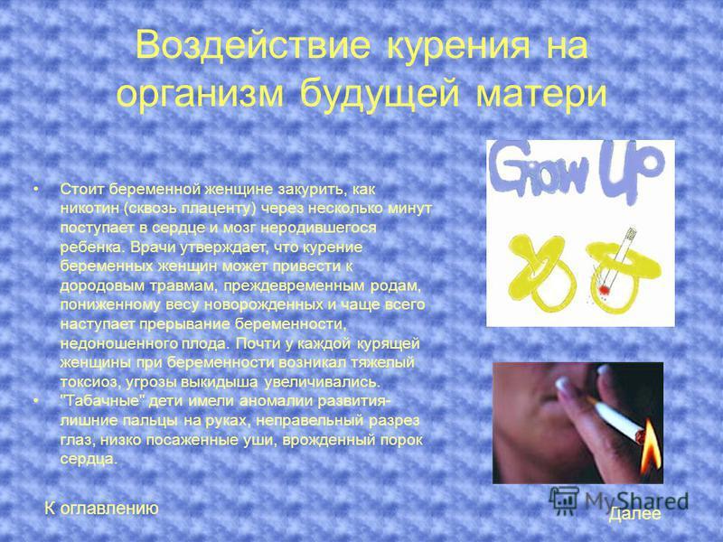 Воздействие курения на организм будущей матери Стоит беременной женщине закурить, как никотин (сквозь плаценту) через несколько минут поступает в сердце и мозг неродившегося ребенка. Врачи утверждает, что курение беременных женщин может привести к до