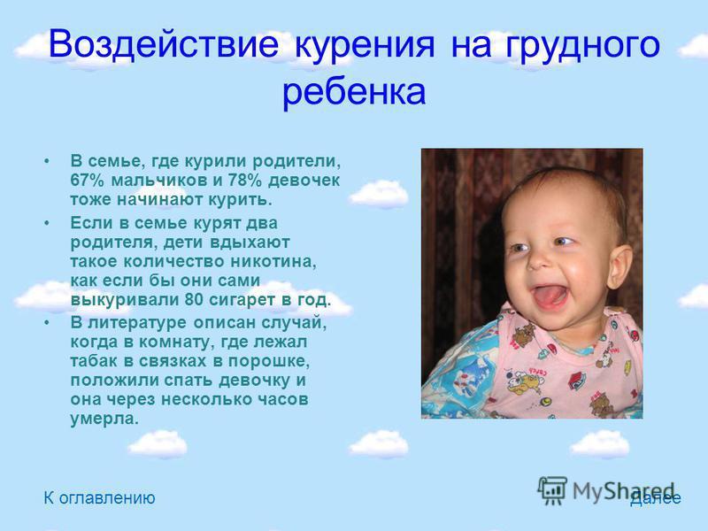 Воздействие курения на грудного ребенка В семье, где курили родители, 67% мальчиков и 78% девочек тоже начинают курить. Если в семье курят два родителя, дети вдыхают такое количество никотина, как если бы они сами выкуривали 80 сигарет в год. В литер