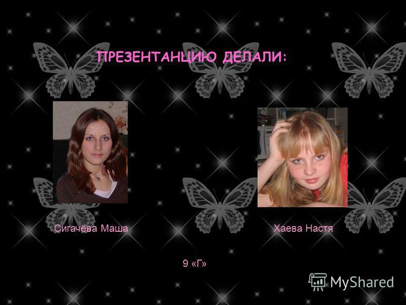 ПРЕЗЕНТАНЦИЮ ДЕЛАЛИ: Хаева Настя Сигачёва Маша 9 «Г»