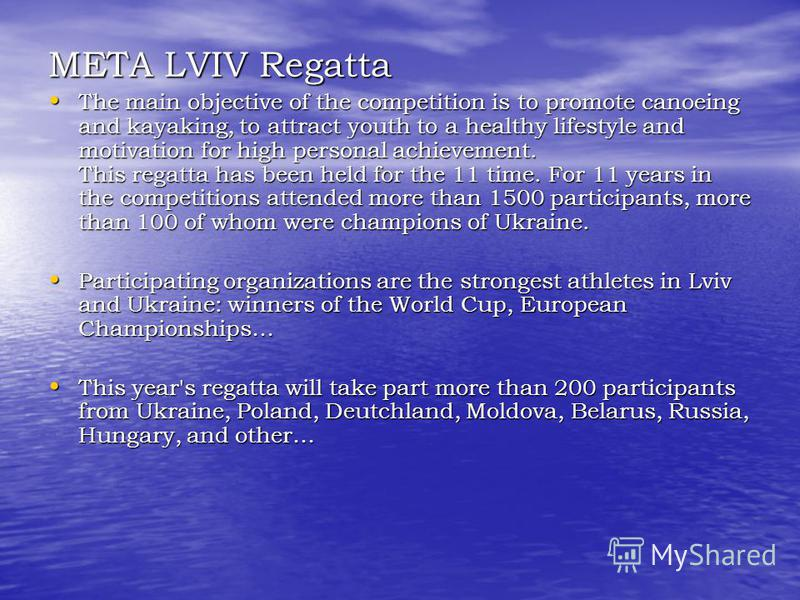 META LVIV Regatta META LVIV Regatta The main objective of the competition is to promote canoeing and kayaking, to attract youth to a healthy lifestyle and motivation for high personal achievement. This regatta has been held for the 11 time. For 11 ye