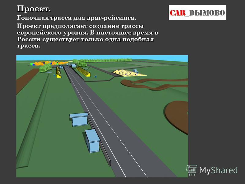 Проект. Гоночная трасса для драг-рейсинга. Проект предполагает создание трассы европейского уровня. В настоящее время в России существует только одна подобная трасса.