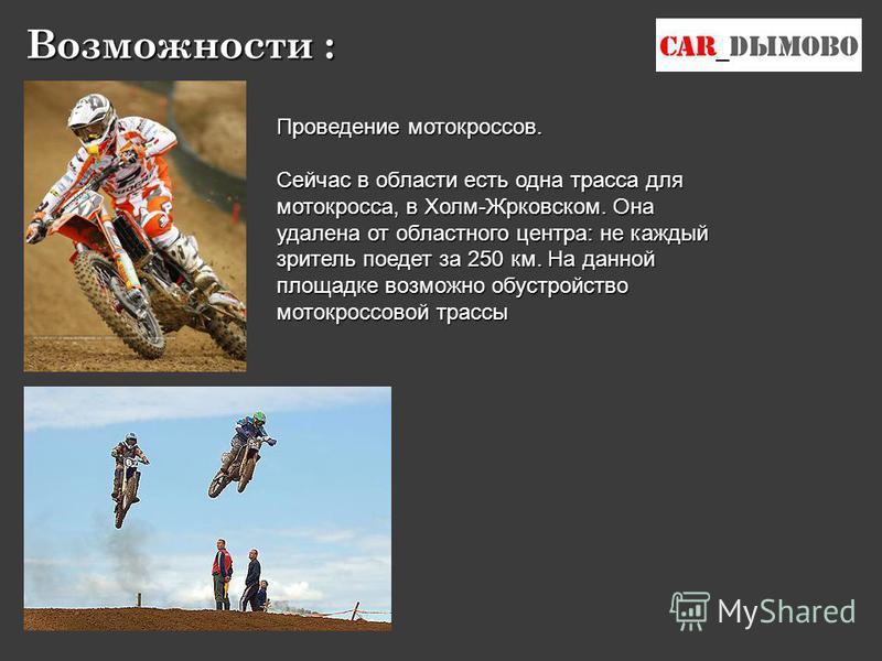 Проведение мотокроссов. Сейчас в области есть одна трасса для мотокросса, в Холм-Жрковском. Она удалена от областного центра: не каждый зритель поедет за 250 км. На данной площадке возможно обустройство мото кроссовой трассы Возможности :