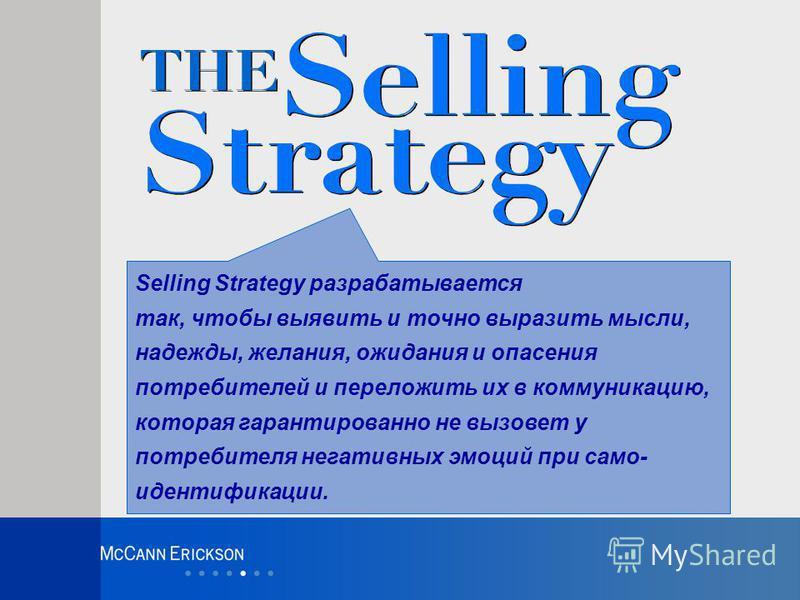 Selling Strategy разрабатывается так, чтобы выявить и точно выразить мысли, надежды, желания, ожидания и опасения потребителей и переложить их в коммуникацию, которая гарантированно не вызовет у потребителя негативных эмоций при само- идентификации.