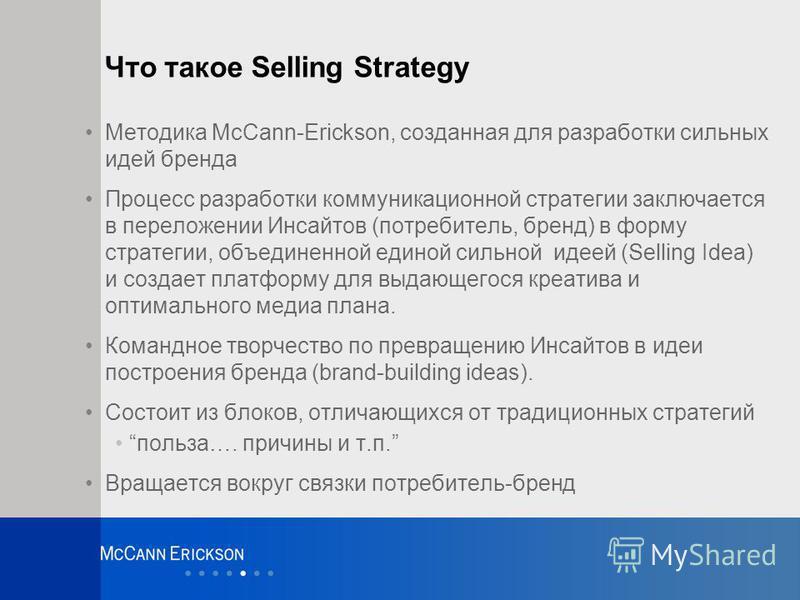 Что такое Selling Strategy Методика McCann-Erickson, созданная для разработки сильных идей бренда Процесс разработки коммуникационной стратегии заключается в переложении Инсайтов (потребитель, бренд) в форму стратегии, объединенной единой сильной иде