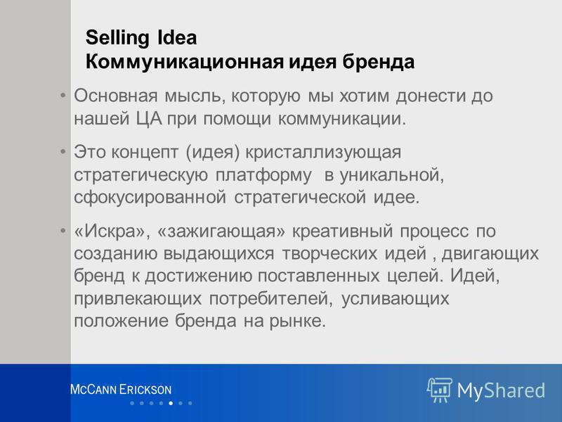 Selling Idea Коммуникационная идея бренда Основная мысль, которую мы хотим донести до нашей ЦА при помощи коммуникации. Это концепт (идея) кристаллизующая стратегическую платформу в уникальной, сфокусированной стратегической идее. «Искра», «зажигающа
