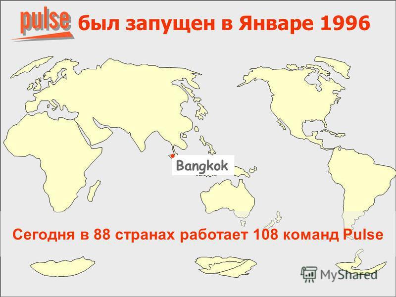был запущен в Январе 1996 Bangkok Сегодня в 88 странах работает 108 команд Pulse