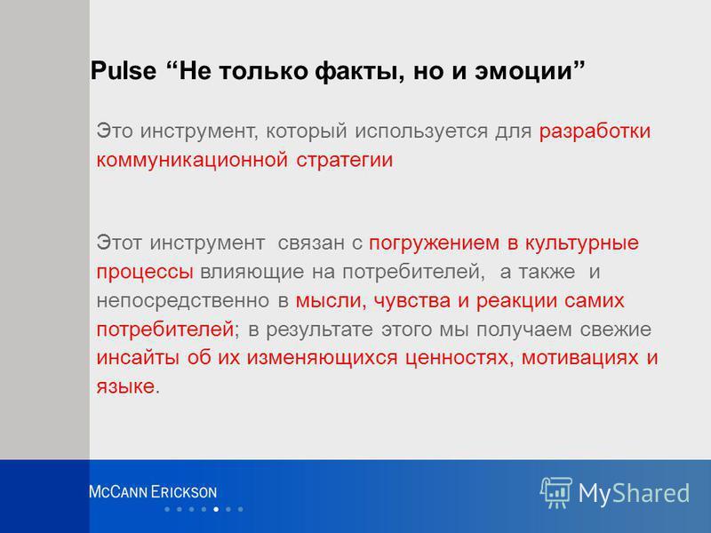 Pulse Не только факты, но и эмоции Это инструмент, который используется для разработки коммуникационной стратегии Этот инструмент связан с погружением в культурные процессы влияющие на потребителей, а также и непосредственно в мысли, чувства и реакци