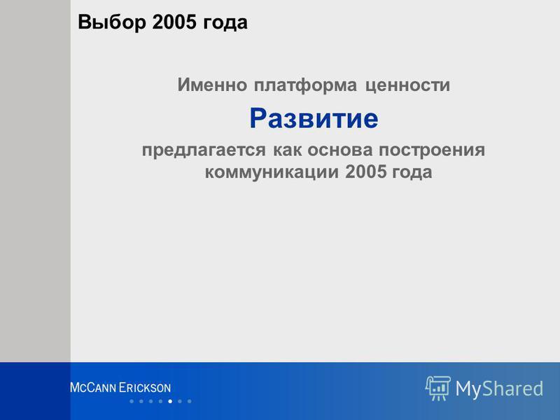 Выбор 2005 года Именно платформа ценности Развитие предлагается как основа построения коммуникации 2005 года