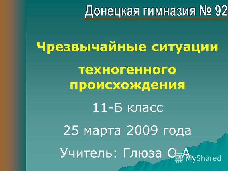 Чрезвычайные ситуации техногенного происхождения 11-Б класс 25 марта 2009 года Учитель: Глюза О.А.