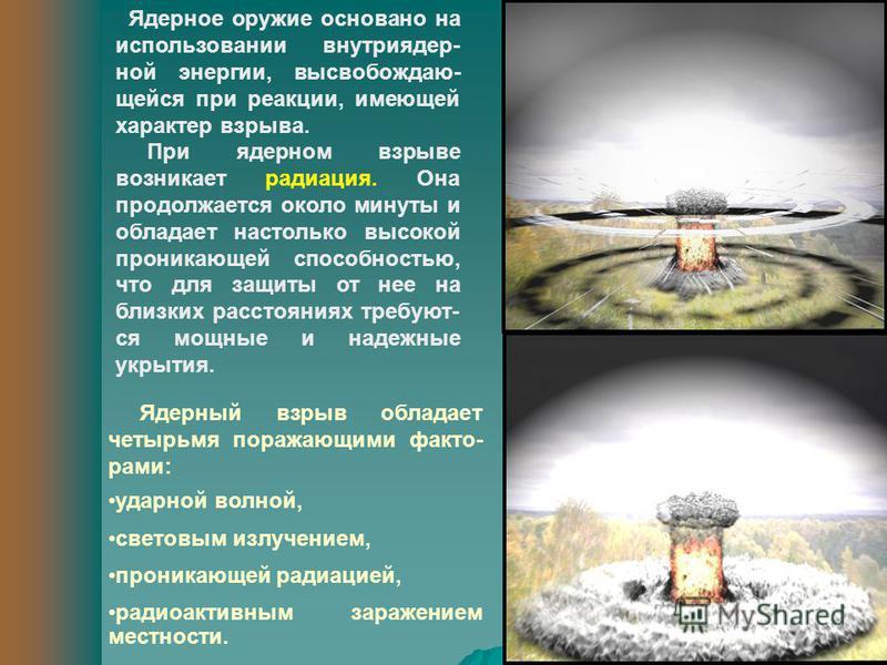 Ядерное оружие основано на использовании внутри ядерной энергии, высвобождаю- щейся при реакции, имеющей характер взрыва. При ядерном взрыве возникает радиация. Она продолжается около минуты и обладает настолько высокой проникающей способностью, что
