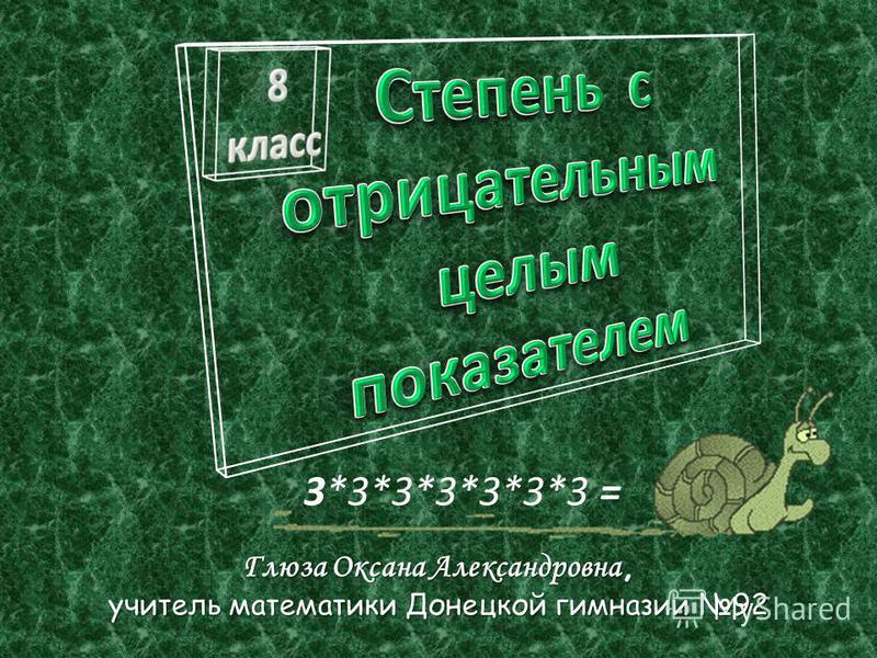 Глюза Оксана Александровна, учитель математики Донецкой гимназии 92 3*3*3*3*3*3*3 =