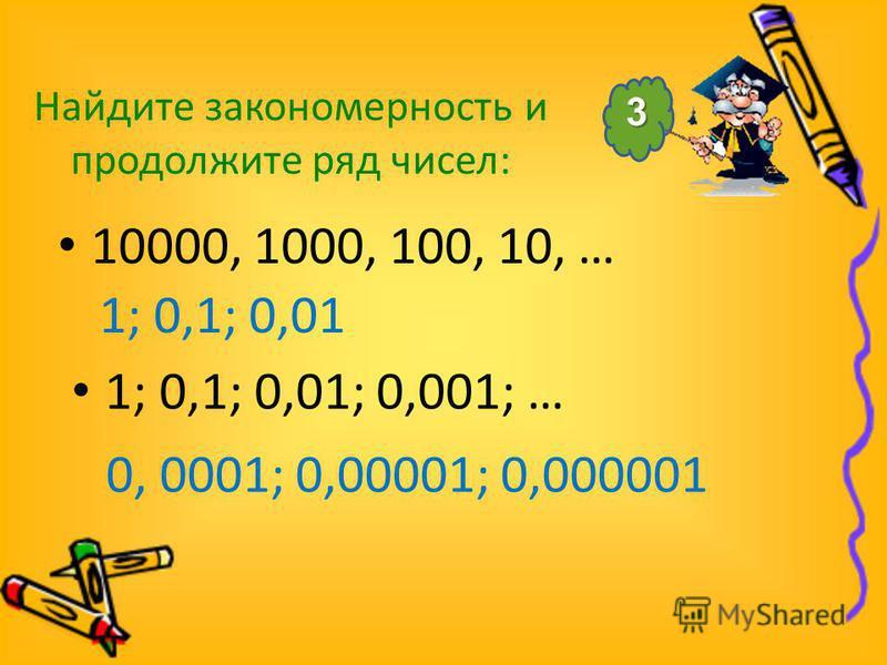 Найдите закономерность и продолжите ряд чисел: 10000, 1000, 100, 10, … 0, 0001; 0,00001; 0,000001 1; 0,1; 0,01 1; 0,1; 0,01; 0,001; … 3