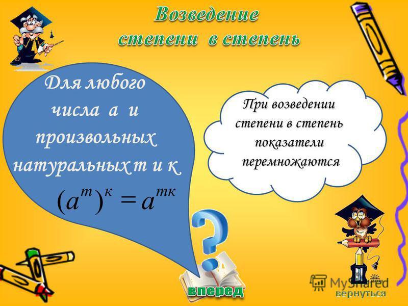Для любого числа а и произвольных натуральных m и к При возведении степени в степень показатели перемножаются перемножаются mккm aa )(