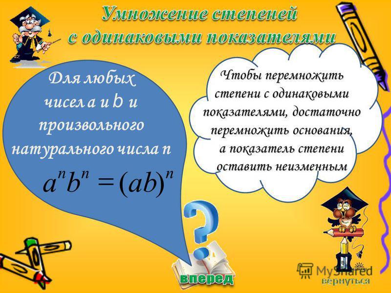 Для любых чисел a и b и произвольного натурального числа n Чтобы перемножить степени с одинаковыми показателями, достаточно перемножить основания, а показатель степени оставить неизменным nnn abba)(
