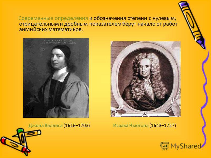 Современные определения и обозначения степени с нулевым, отрицательным и дробным показателем берут начало от работ английских математиков. Джона Валлиса (1616–1703) Исаака Ньютона (1643–1727)