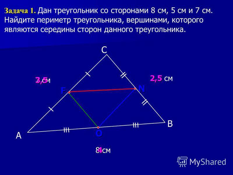 А С В Задача 1. Задача 1. Дан треугольник со сторонами 8 см, 5 см и 7 см. Найдите периметр треугольника, вершинами, которого являются середины сторон данного треугольника. 7 см 8 см 5 см F N O 2,5 4 3,5