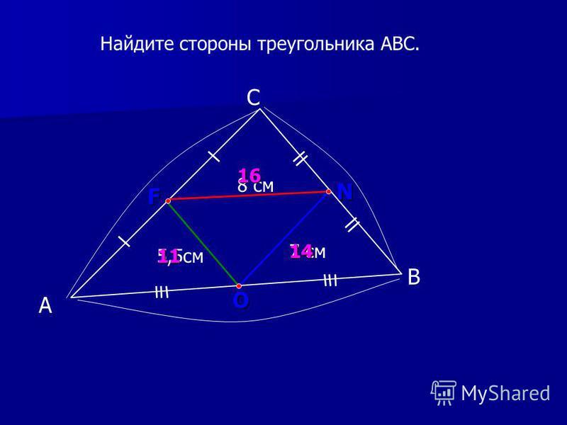 А С В 7 см F N O 14 Найдите стороны треугольника АВС. 8 см 5,5 см 16 11