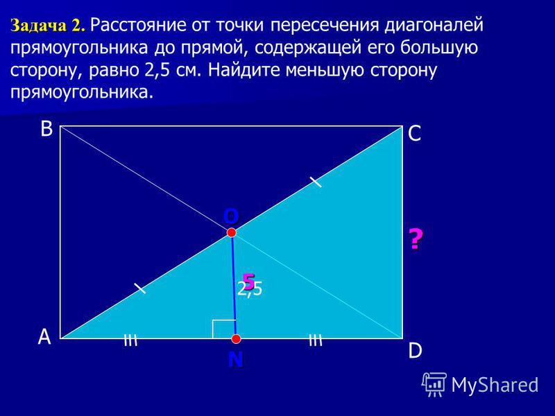 А С В Задача 2. Задача 2. Расстояние от точки пересечения диагоналей прямоугольника до прямой, содержащей его большую сторону, равно 2,5 см. Найдите меньшую сторону прямоугольника. O ? 5 D 2,5 N