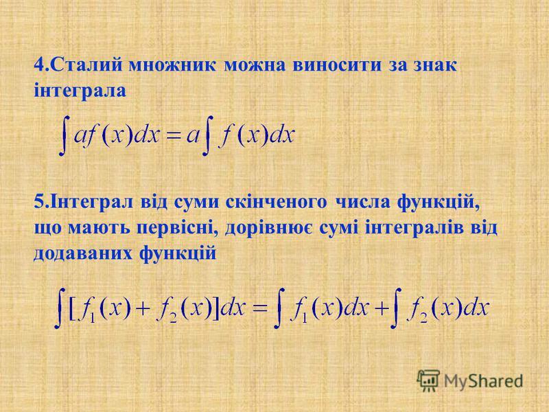 4.Сталий множник можна виносити за знак інтеграла 5.Інтеграл від суми скінченого числа функцій, що мають первісні, дорівнює сумі інтегралів від додаваних функцій