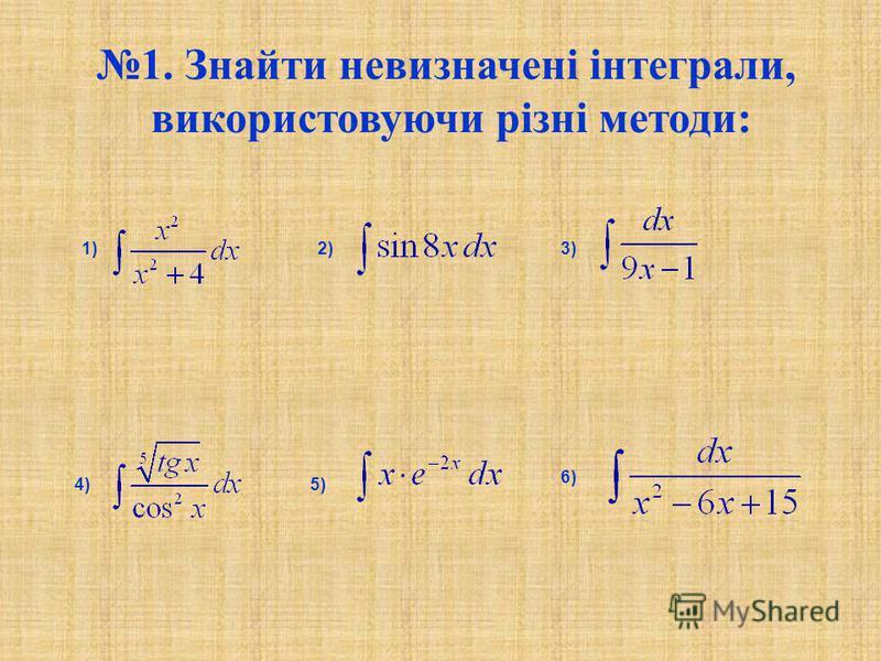1. Знайти невизначені інтеграли, використовуючи різні методи: 1)2)3) 4)5) 6)
