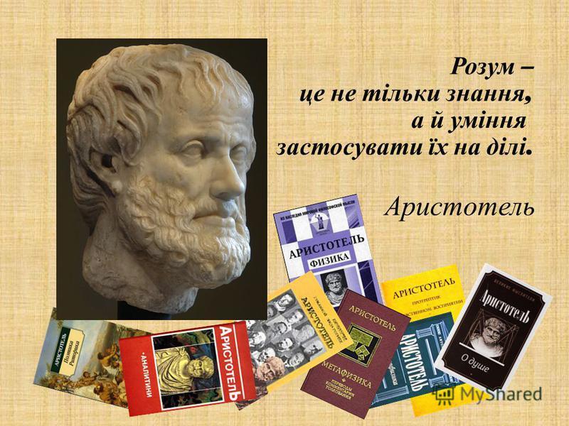 Розум – це не тільки знання, а й уміння застосувати їх на ділі. Аристотель