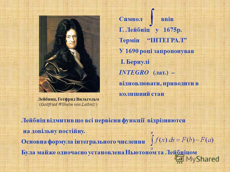 Символ ввів Г. Лейбніц у 1675р. Термін ІНТЕГРАЛ У 1690 році запропонував І. Бернулі INTEGRO (лат.) – відновлювати, приводити в колишний стан Лейбніц відмитив що всі первісни функції відрізняются на довільну постійну. Основна формула інтегрального чис