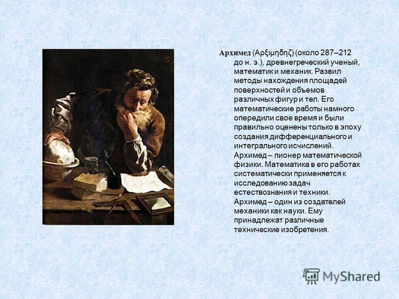 Архимед (Aρξιμηδηζ) (около 287–212 до н. э.), древнегреческий ученый, математик и механик. Развил методы нахождения площадей поверхностей и объемов различных фигур и тел. Его математические работы намного опередили свое время и были правильно оценены
