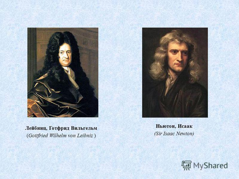Лейбниц, Готфрид Вильгельм (Gottfried Wilhelm von Leibniz ) Ньютон, Исаак (Sir Isaac Newton)
