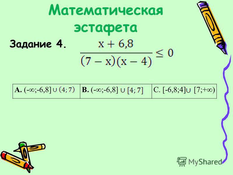 Математическая эстафета Задание 4. А. (-;-6,8]В. (-;-6,8]С. [-6,8;4] [7;+)