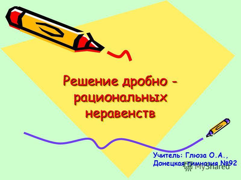 Решение дробно - рациональных неравенств Учитель: Глюза О.А., Донецкая гимназия 92