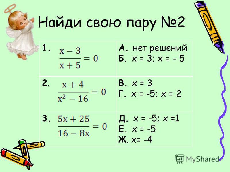 Найди свою пару 2 1.А. нет решений Б. х = 3; х = - 5 2.2.В. х = 3 Г. х = -5; х = 2 3.Д. х = -5; х =1 Е. х = -5 Ж. х= -4