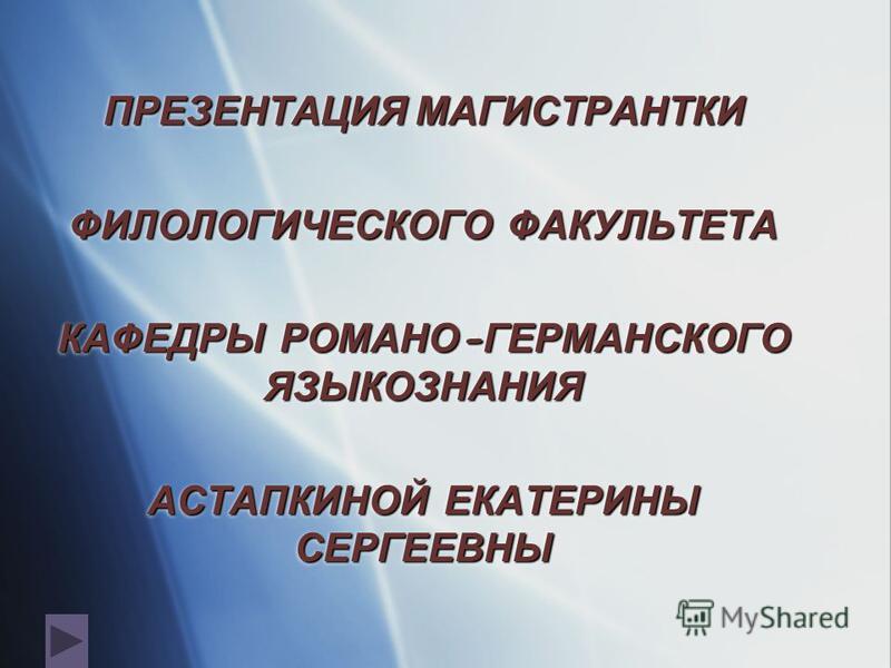 ПРЕЗЕНТАЦИЯ МАГИСТРАНТКИ ФИЛОЛОГИЧЕСКОГО ФАКУЛЬТЕТА КАФЕДРЫ РОМАНО - ГЕРМАНСКОГО ЯЗЫКОЗНАНИЯ АСТАПКИНОЙ ЕКАТЕРИНЫ СЕРГЕЕВНЫ ПРЕЗЕНТАЦИЯ МАГИСТРАНТКИ ФИЛОЛОГИЧЕСКОГО ФАКУЛЬТЕТА КАФЕДРЫ РОМАНО - ГЕРМАНСКОГО ЯЗЫКОЗНАНИЯ АСТАПКИНОЙ ЕКАТЕРИНЫ СЕРГЕЕВНЫ
