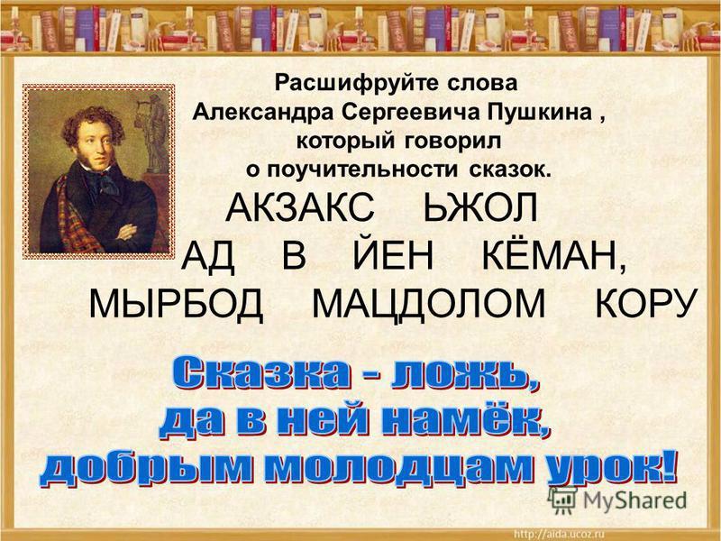 Расшифруйте слова Александра Сергеевича Пушкина, который говорил о поучительности сказок. АКЗАКС ЬЖОЛ АД В ЙЕН КЁМАН, МЫРБОД МАЦДОЛОМ КОРУ