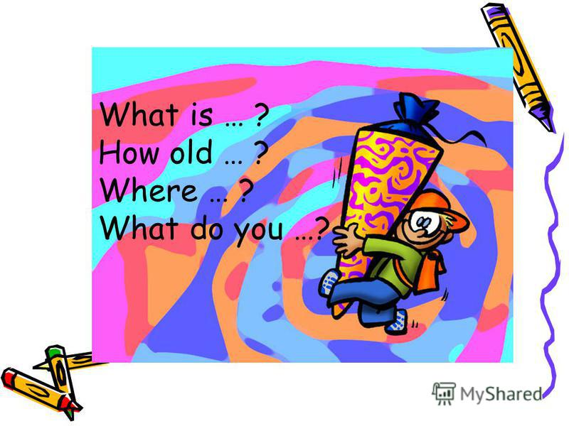 What is … ? How old … ? Where … ? What do you …?