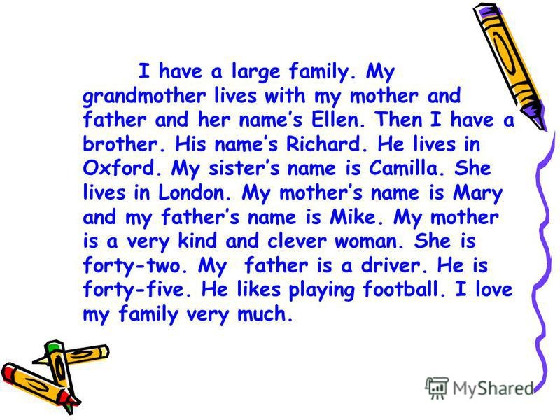 I have a large family. My grandmother lives with my mother and father and her names Ellen. Then I have a brother. His names Richard. He lives in Oxford. My sisters name is Camilla. She lives in London. My mothers name is Mary and my fathers name is M