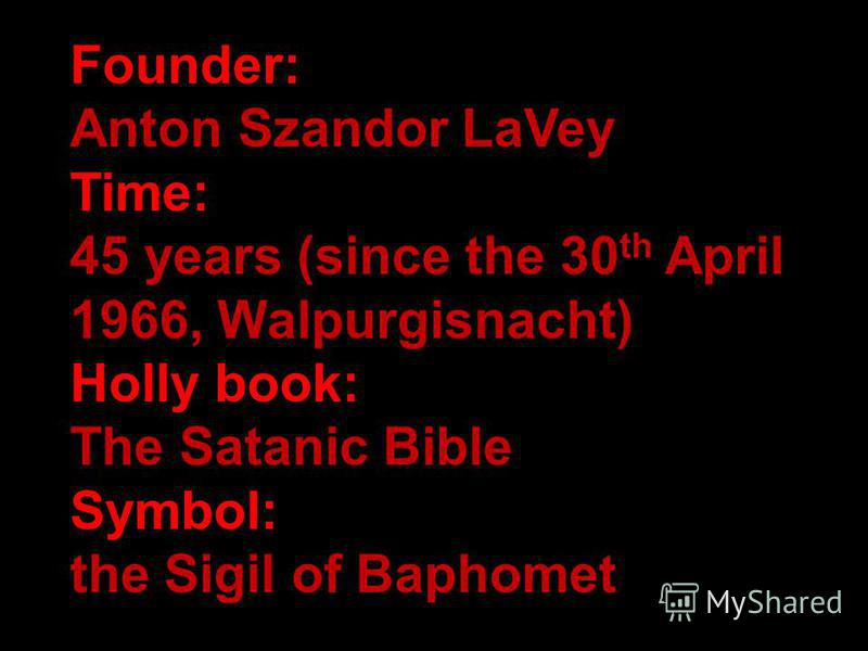 Founder: Anton Szandor LaVey Time: 45 years (since the 30 th April 1966, Walpurgisnacht) Holly book: The Satanic Bible Symbol: the Sigil of Baphomet