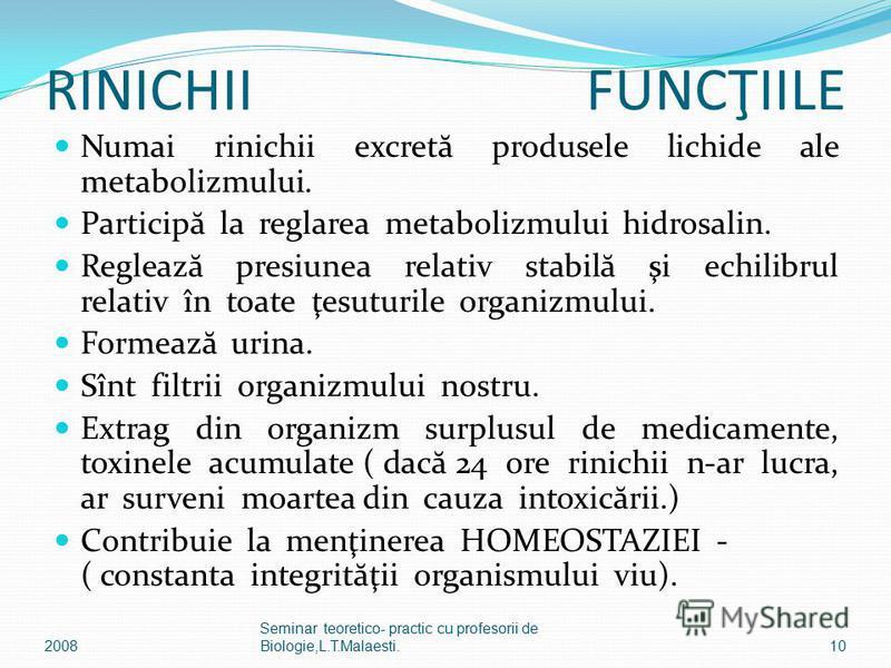 RINICHII FUNCŢIILE Numai rinichii excret ă produsele lichide ale metabolizmului. Particip ă la reglarea metabolizmului hidrosalin. Regleaz ă presiunea relativ stabil ă şi echilibrul relativ în toate ţesuturile organizmului. Formeaz ă urina. Sînt filt