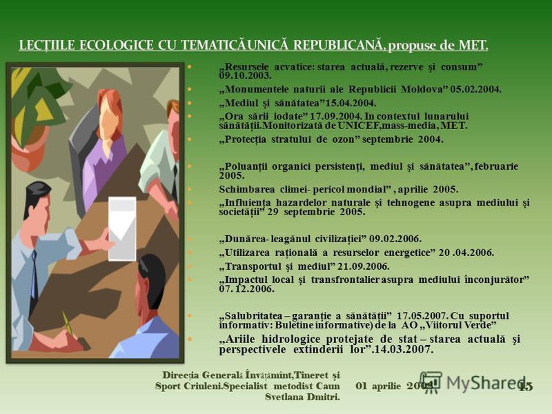 Resursele acvatice: starea actuală, rezerve şi consum 09.10.2003. Monumentele naturii ale Republicii Moldova 05.02.2004. Mediul şi sănătatea15.04.2004. Ora sării iodate 17.09.2004. In contextul lunarului sănătăţii.Monitorizată de UNICEF,mass-media, M