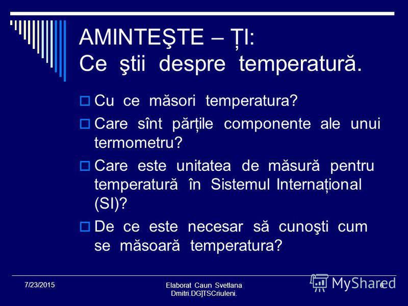 Elaborat Caun Svetlana Dmitri.DG]TSCriuleni. 6 7/23/2015 AMINTEŞTE – ŢI: Ce ştii despre temperatură. Cu ce măsori temperatura? Care sînt părţile componente ale unui termometru? Care este unitatea de măsură pentru temperatură în Sistemul Internaţional