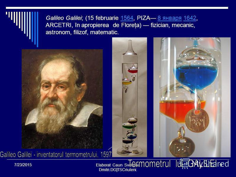 Elaborat Caun Svetlana Dmitri.DG]TSCriuleni. 9 7/23/2015 Galileo Galilei; (15 februarie 1564, PIZA 8 января 1642, ARCETRI, în apropierea de Floreţa) fizician, mecanic, astronom, filizof, matematic.15648 января1642