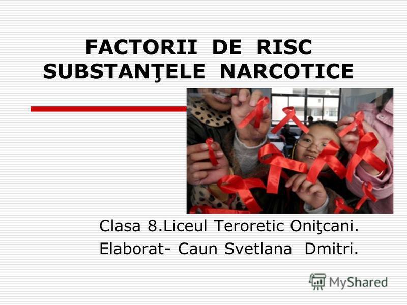 FACTORII DE RISC SUBSTANŢELE NARCOTICE Clasa 8.Liceul Teroretic Oniţcani. Elaborat- Caun Svetlana Dmitri.