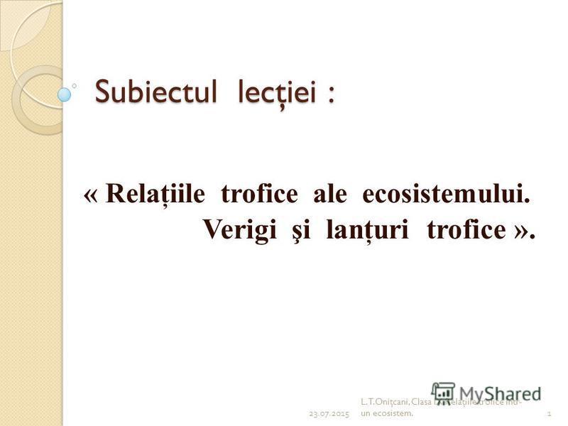Subiectul lecţiei : « Relaţiile trofice ale ecosistemului. Verigi şi lanţuri trofice ». 23.07.20151 L.T.Oniţcani, Clasa IX.Relaţiile trofice într- un ecosistem.
