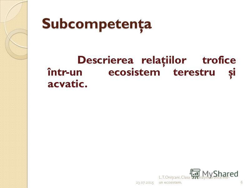 Subcompetenţa Descrierea relaţiilor trofice într-un ecosistem terestru şi acvatic. 23.07.20156 L.T.Oniţcani, Clasa IX.Relaţiile trofice într- un ecosistem.