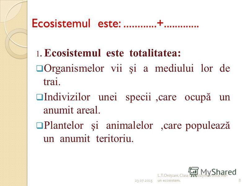 Ecosistemul este:............+............. 1. Ecosistemul este totalitatea: Organismelor vii şi a mediului lor de trai. Indivizilor unei specii,care ocupă un anumit areal. Plantelor şi animalelor,care populează un anumit teritoriu. 23.07.20158 L.T.O